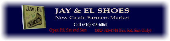 JAY & EL SHOES Call (610) 845-6064 Open Fri, Sat and Sun (302) 323-1744 (Fri, Sat, Sun Only) New Castle Farmers Market